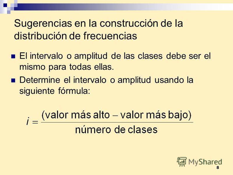 8 Sugerencias en la construcción de la distribución de frecuencias El intervalo o amplitud de las clases debe ser el mismo para todas ellas. Determine el intervalo o amplitud usando la siguiente fórmula: