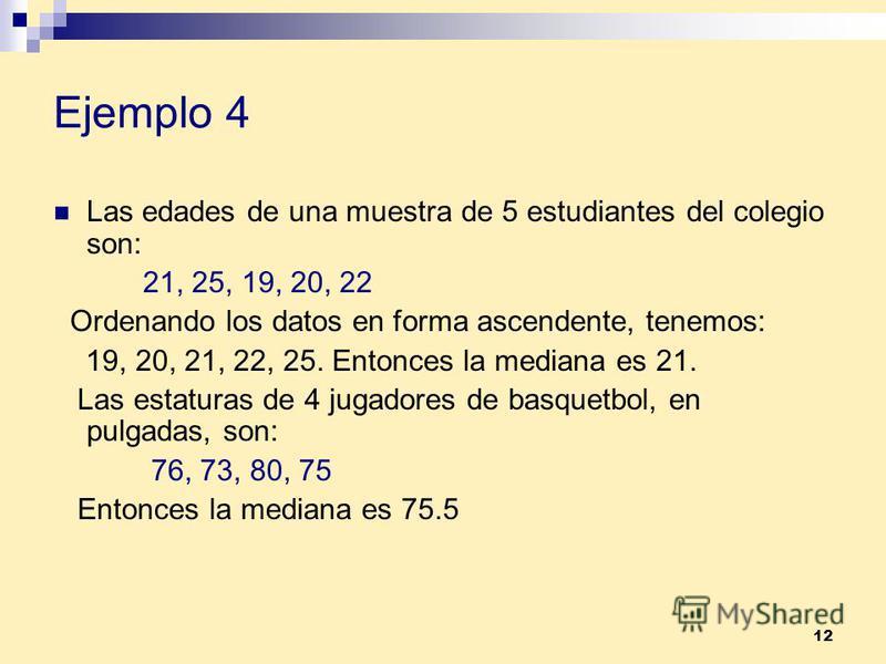 12 Ejemplo 4 Las edades de una muestra de 5 estudiantes del colegio son: 21, 25, 19, 20, 22 Ordenando los datos en forma ascendente, tenemos: 19, 20, 21, 22, 25. Entonces la mediana es 21. Las estaturas de 4 jugadores de basquetbol, en pulgadas, son: