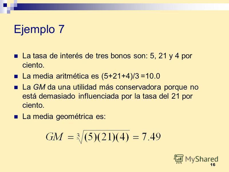 16 Ejemplo 7 La tasa de interés de tres bonos son: 5, 21 y 4 por ciento. La media aritmética es (5+21+4)/3 =10.0 La GM da una utilidad más conservadora porque no está demasiado influenciada por la tasa del 21 por ciento. La media geométrica es: