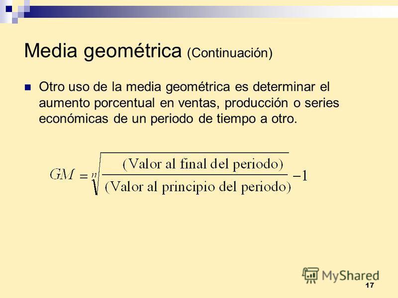 17 Media geométrica (Continuación) Otro uso de la media geométrica es determinar el aumento porcentual en ventas, producción o series económicas de un periodo de tiempo a otro.