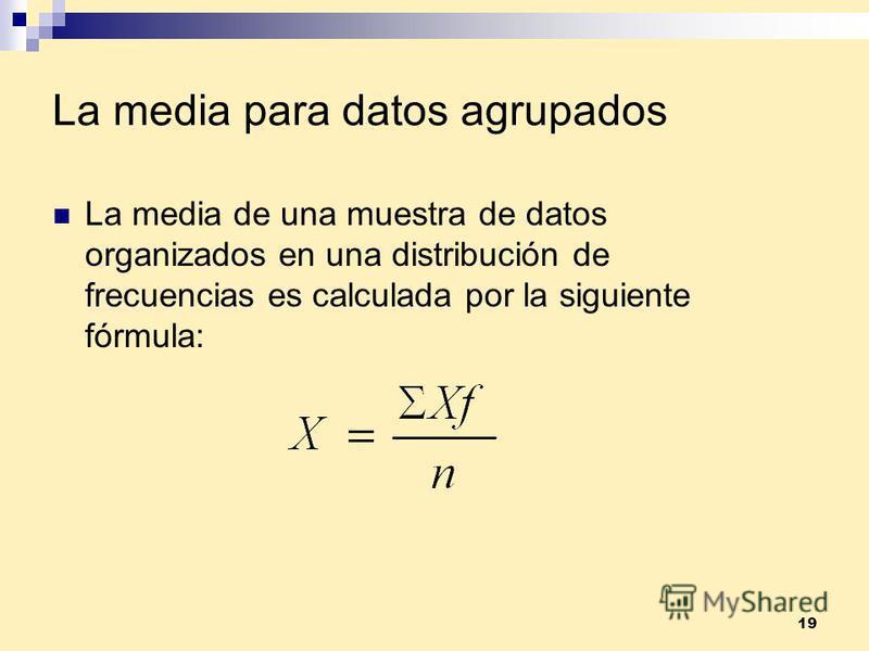 19 La media para datos agrupados La media de una muestra de datos organizados en una distribución de frecuencias es calculada por la siguiente fórmula: