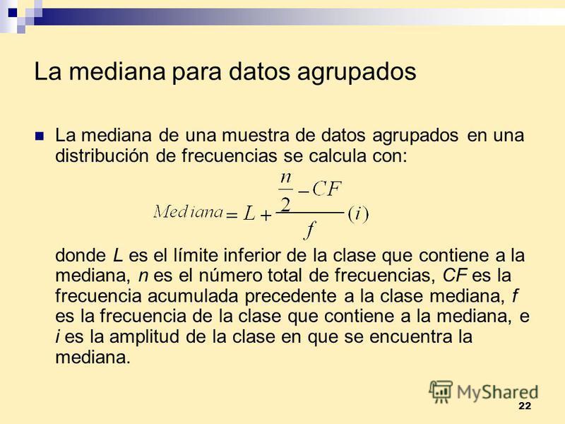 22 La mediana para datos agrupados La mediana de una muestra de datos agrupados en una distribución de frecuencias se calcula con: donde L es el límite inferior de la clase que contiene a la mediana, n es el número total de frecuencias, CF es la frec