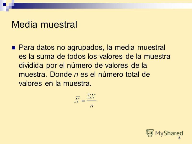5 Media muestral Para datos no agrupados, la media muestral es la suma de todos los valores de la muestra dividida por el número de valores de la muestra. Donde n es el número total de valores en la muestra.