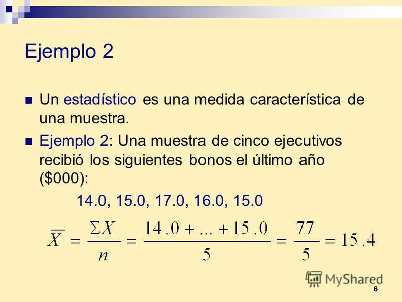 6 Ejemplo 2 Un estadístico es una medida característica de una muestra. Ejemplo 2: Una muestra de cinco ejecutivos recibió los siguientes bonos el último año ($000): 14.0, 15.0, 17.0, 16.0, 15.0