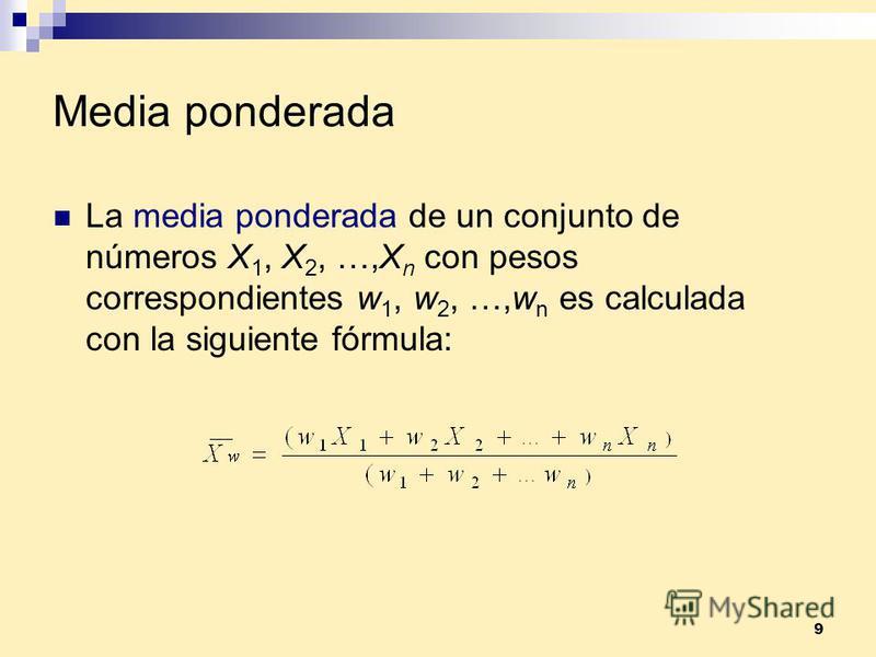 9 Media ponderada La media ponderada de un conjunto de números X 1, X 2, …,X n con pesos correspondientes w 1, w 2, …,w n es calculada con la siguiente fórmula:
