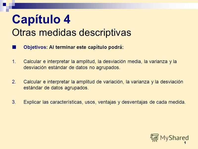 1 Capítulo 4 Otras medidas descriptivas Objetivos: Al terminar este capítulo podrá: 1.Calcular e interpretar la amplitud, la desviación media, la varianza y la desviación estándar de datos no agrupados. 2.Calcular e interpretar la amplitud de variaci