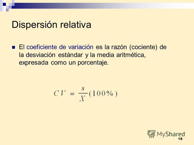 18 Dispersión relativa El coeficiente de variación es la razón (cociente) de la desviación estándar y la media aritmética, expresada como un porcentaje.