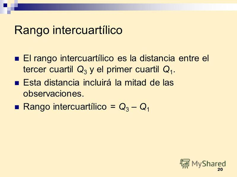 20 Rango intercuartílico El rango intercuartílico es la distancia entre el tercer cuartil Q 3 y el primer cuartil Q 1. Esta distancia incluirá la mitad de las observaciones. Rango intercuartílico = Q 3 – Q 1