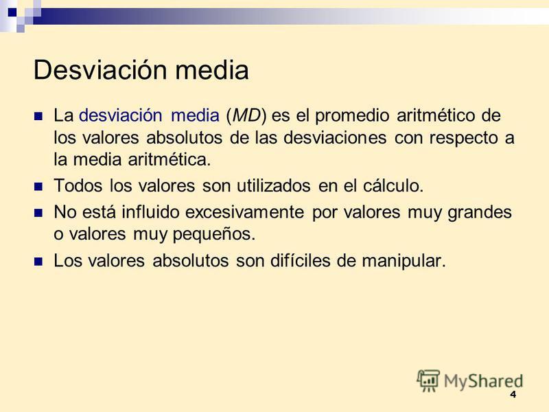 4 Desviación media La desviación media (MD) es el promedio aritmético de los valores absolutos de las desviaciones con respecto a la media aritmética. Todos los valores son utilizados en el cálculo. No está influido excesivamente por valores muy gran