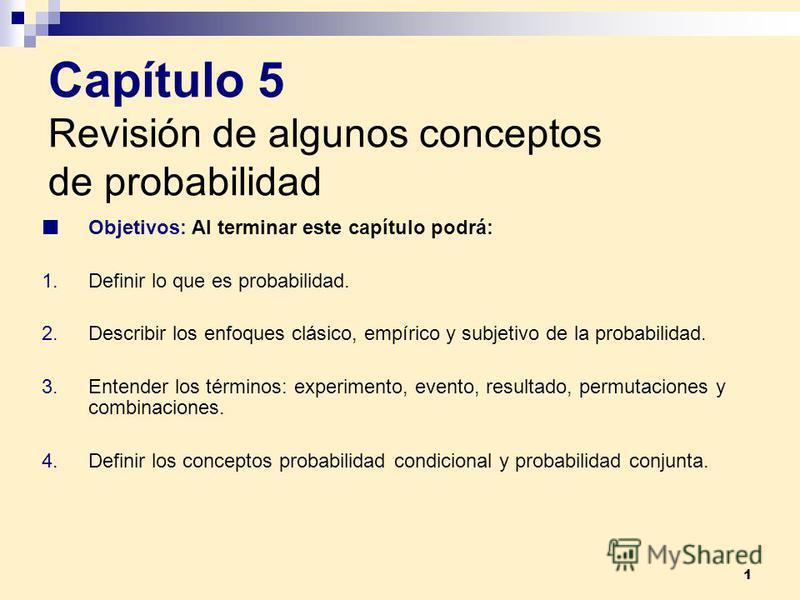 1 Capítulo 5 Revisión de algunos conceptos de probabilidad Objetivos: Al terminar este capítulo podrá: 1.Definir lo que es probabilidad. 2.Describir los enfoques clásico, empírico y subjetivo de la probabilidad. 3.Entender los términos: experimento,