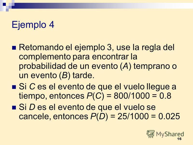16 Ejemplo 4 Retomando el ejemplo 3, use la regla del complemento para encontrar la probabilidad de un evento (A) temprano o un evento (B) tarde. Si C es el evento de que el vuelo llegue a tiempo, entonces P(C) = 800/1000 = 0.8 Si D es el evento de q