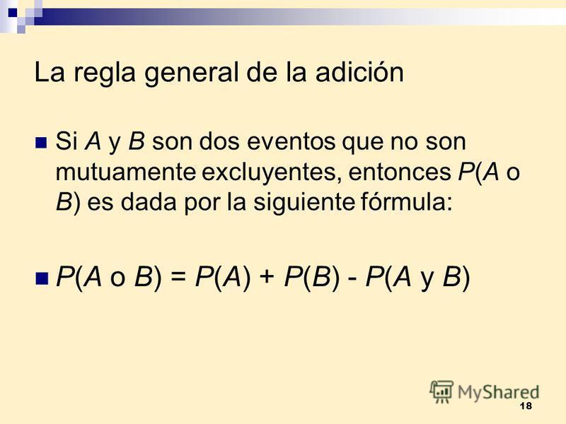 18 La regla general de la adición Si A y B son dos eventos que no son mutuamente excluyentes, entonces P(A o B) es dada por la siguiente fórmula: P(A o B) = P(A) + P(B) - P(A y B)