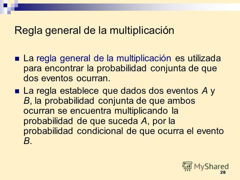 28 Regla general de la multiplicación La regla general de la multiplicación es utilizada para encontrar la probabilidad conjunta de que dos eventos ocurran. La regla establece que dados dos eventos A y B, la probabilidad conjunta de que ambos ocurran