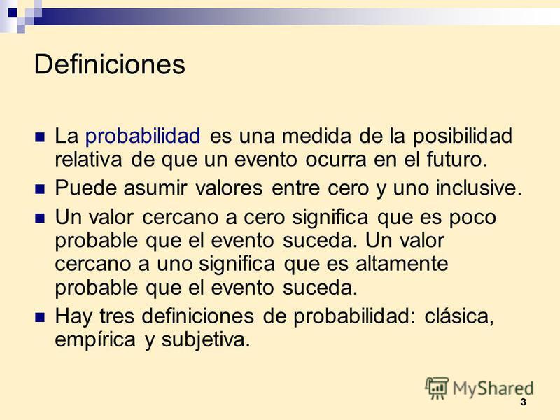 3 Definiciones La probabilidad es una medida de la posibilidad relativa de que un evento ocurra en el futuro. Puede asumir valores entre cero y uno inclusive. Un valor cercano a cero significa que es poco probable que el evento suceda. Un valor cerca