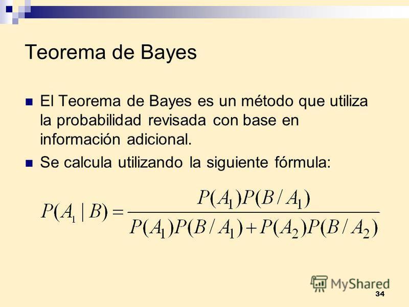 34 Teorema de Bayes El Teorema de Bayes es un método que utiliza la probabilidad revisada con base en información adicional. Se calcula utilizando la siguiente fórmula: