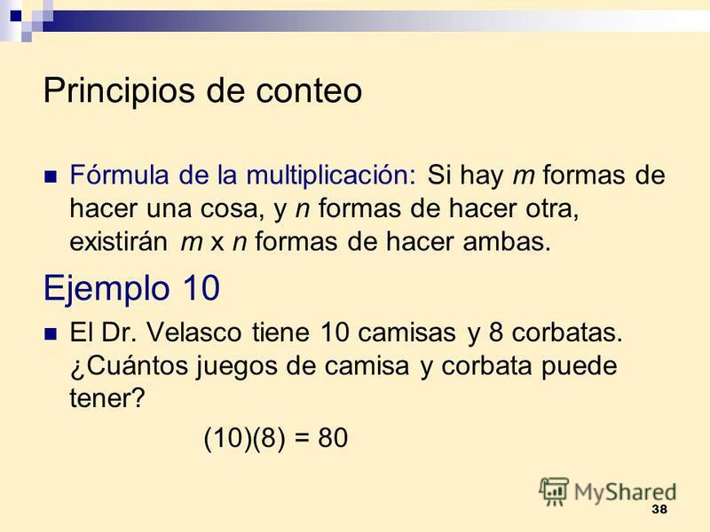 38 Principios de conteo Fórmula de la multiplicación: Si hay m formas de hacer una cosa, y n formas de hacer otra, existirán m x n formas de hacer ambas. Ejemplo 10 El Dr. Velasco tiene 10 camisas y 8 corbatas. ¿Cuántos juegos de camisa y corbata pue