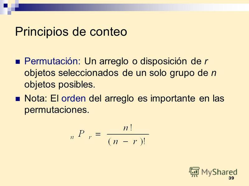 39 Principios de conteo Permutación: Un arreglo o disposición de r objetos seleccionados de un solo grupo de n objetos posibles. Nota: El orden del arreglo es importante en las permutaciones.