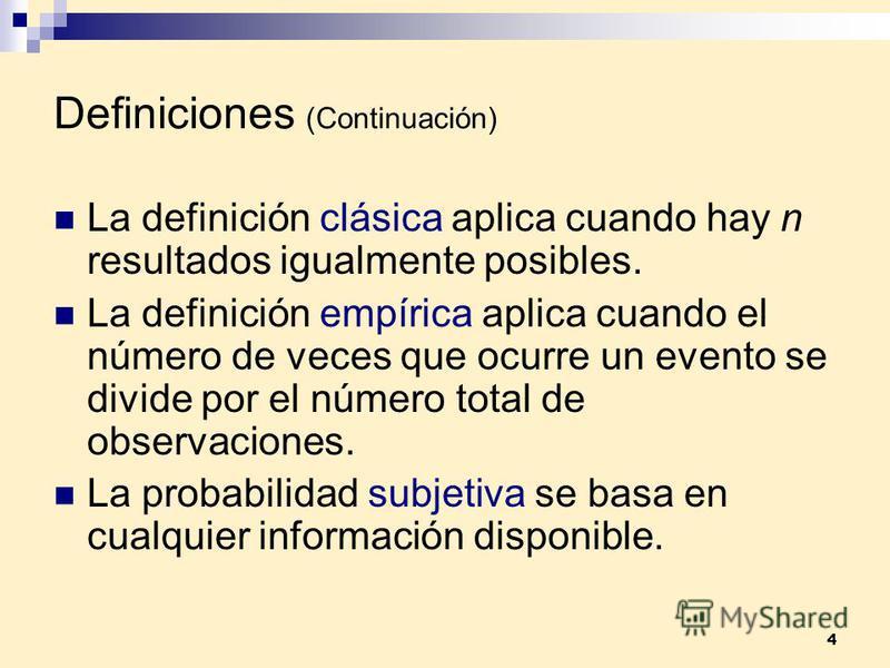 4 Definiciones (Continuación) La definición clásica aplica cuando hay n resultados igualmente posibles. La definición empírica aplica cuando el número de veces que ocurre un evento se divide por el número total de observaciones. La probabilidad subje