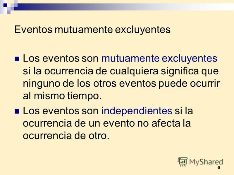 6 Eventos mutuamente excluyentes Los eventos son mutuamente excluyentes si la ocurrencia de cualquiera significa que ninguno de los otros eventos puede ocurrir al mismo tiempo. Los eventos son independientes si la ocurrencia de un evento no afecta la