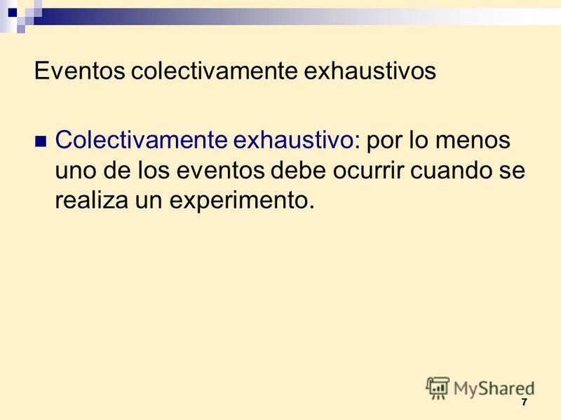 7 Eventos colectivamente exhaustivos Colectivamente exhaustivo: por lo menos uno de los eventos debe ocurrir cuando se realiza un experimento.