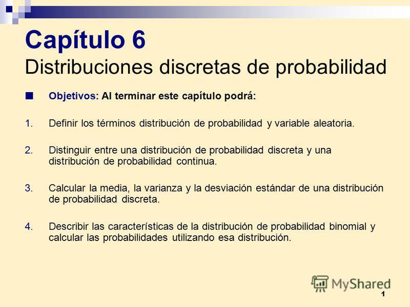 1 Capítulo 6 Distribuciones discretas de probabilidad Objetivos: Al terminar este capítulo podrá: 1.Definir los términos distribución de probabilidad y variable aleatoria. 2.Distinguir entre una distribución de probabilidad discreta y una distribució