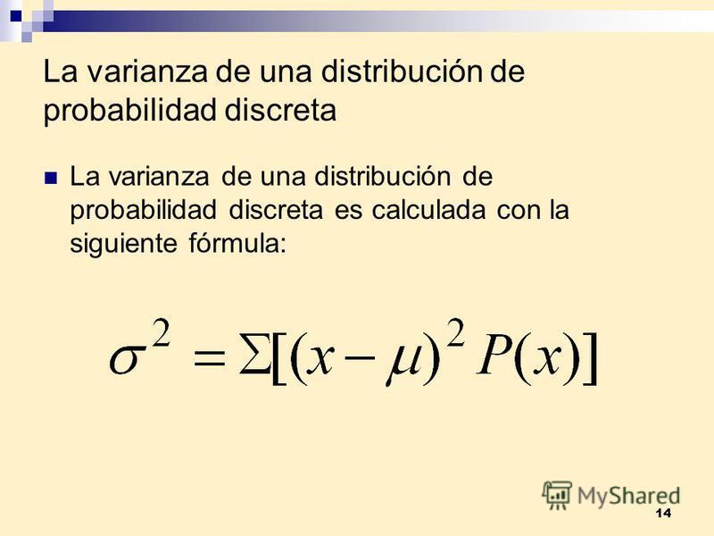 14 La varianza de una distribución de probabilidad discreta La varianza de una distribución de probabilidad discreta es calculada con la siguiente fórmula: