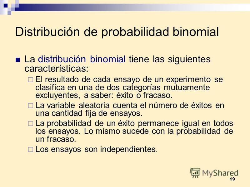 19 Distribución de probabilidad binomial La distribución binomial tiene las siguientes características: El resultado de cada ensayo de un experimento se clasifica en una de dos categorías mutuamente excluyentes, a saber: éxito o fracaso. La variable