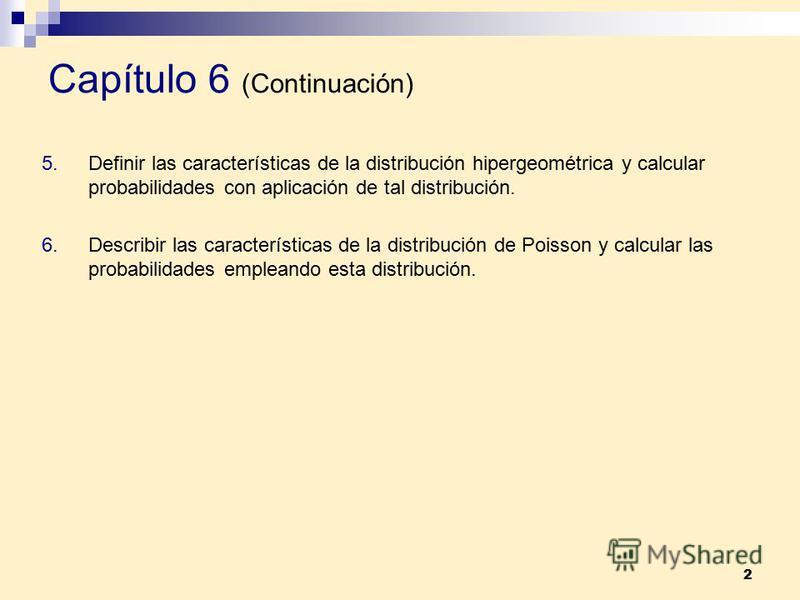 2 Capítulo 6 (Continuación) 5.Definir las características de la distribución hipergeométrica y calcular probabilidades con aplicación de tal distribución. 6.Describir las características de la distribución de Poisson y calcular las probabilidades emp