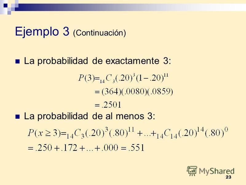 23 Ejemplo 3 (Continuación) La probabilidad de exactamente 3: La probabilidad de al menos 3: