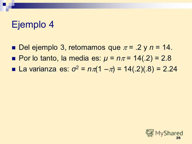 26 Ejemplo 4 Del ejemplo 3, retomamos que =.2 y n = 14. Por lo tanto, la media es: µ = n = 14(.2) = 2.8 La varianza es: σ 2 = n (1 – ) = 14(.2)(.8) = 2.24