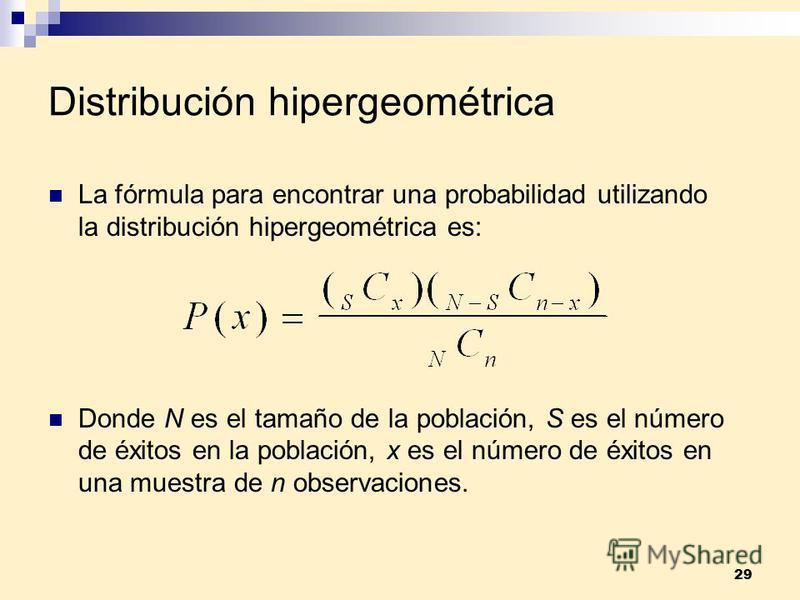 29 Distribución hipergeométrica La fórmula para encontrar una probabilidad utilizando la distribución hipergeométrica es: Donde N es el tamaño de la población, S es el número de éxitos en la población, x es el número de éxitos en una muestra de n obs