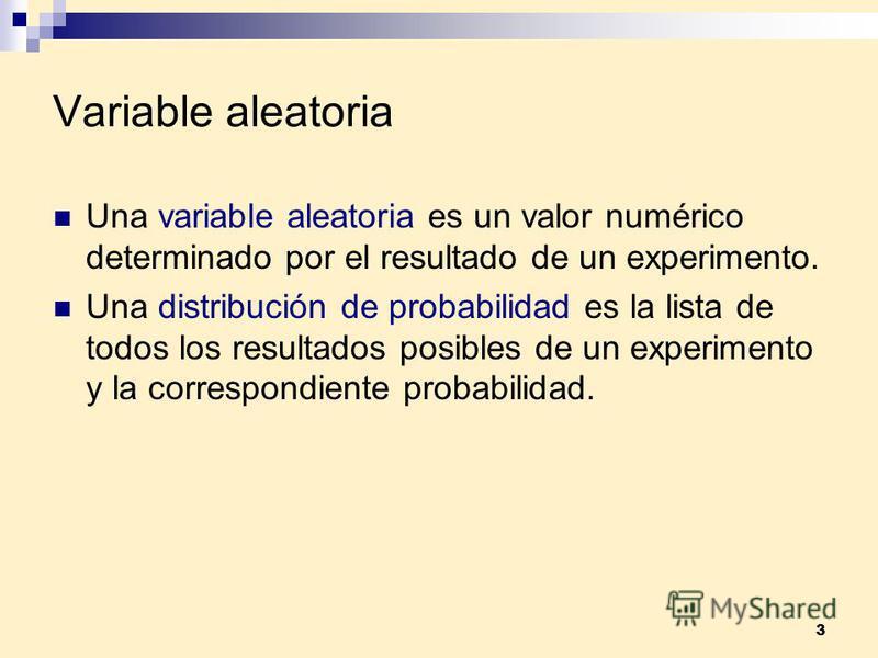 3 Variable aleatoria Una variable aleatoria es un valor numérico determinado por el resultado de un experimento. Una distribución de probabilidad es la lista de todos los resultados posibles de un experimento y la correspondiente probabilidad.