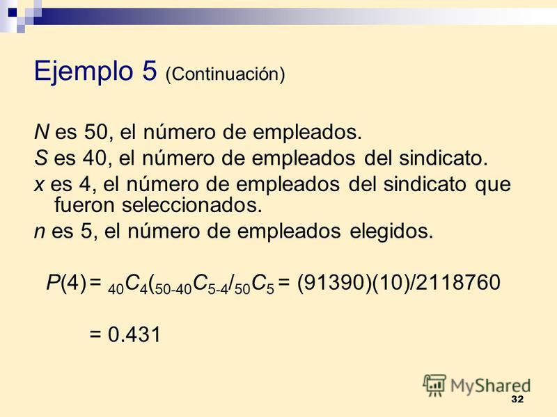 32 Ejemplo 5 (Continuación) N es 50, el número de empleados. S es 40, el número de empleados del sindicato. x es 4, el número de empleados del sindicato que fueron seleccionados. n es 5, el número de empleados elegidos. P(4)= 40 C 4 ( 50-40 C 5-4 / 5
