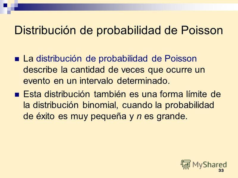 33 Distribución de probabilidad de Poisson La distribución de probabilidad de Poisson describe la cantidad de veces que ocurre un evento en un intervalo determinado. Esta distribución también es una forma límite de la distribución binomial, cuando la