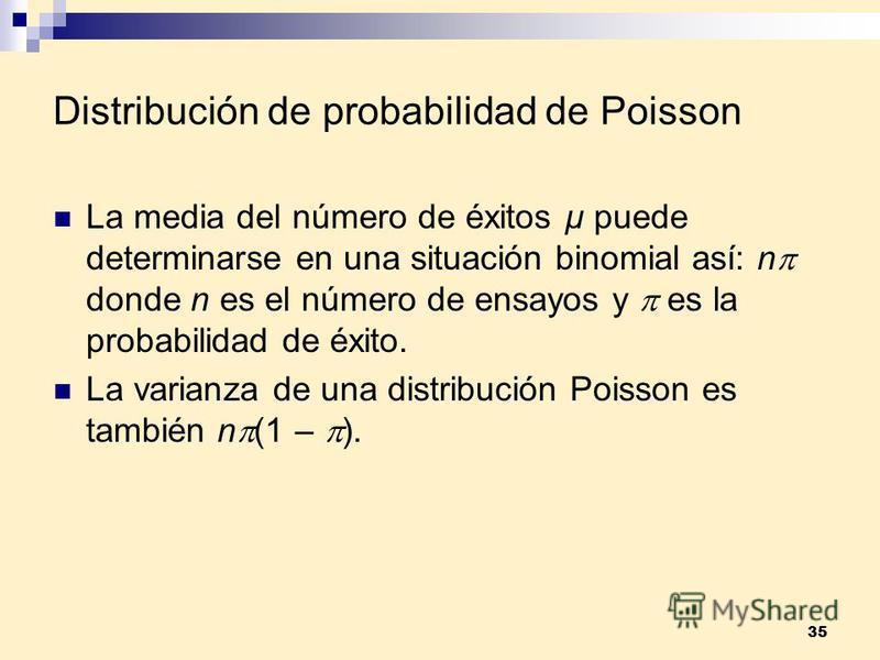 35 Distribución de probabilidad de Poisson La media del número de éxitos µ puede determinarse en una situación binomial así: n donde n es el número de ensayos y es la probabilidad de éxito. La varianza de una distribución Poisson es también n (1 – ).