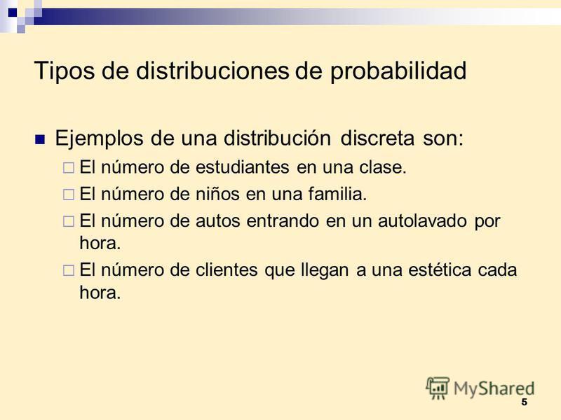 5 Tipos de distribuciones de probabilidad Ejemplos de una distribución discreta son: El número de estudiantes en una clase. El número de niños en una familia. El número de autos entrando en un autolavado por hora. El número de clientes que llegan a u