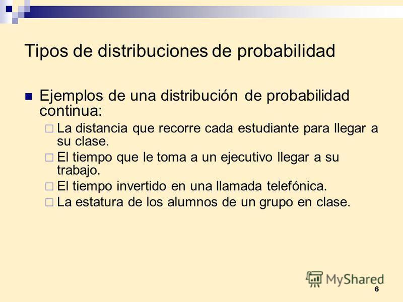 6 Tipos de distribuciones de probabilidad Ejemplos de una distribución de probabilidad continua: La distancia que recorre cada estudiante para llegar a su clase. El tiempo que le toma a un ejecutivo llegar a su trabajo. El tiempo invertido en una lla