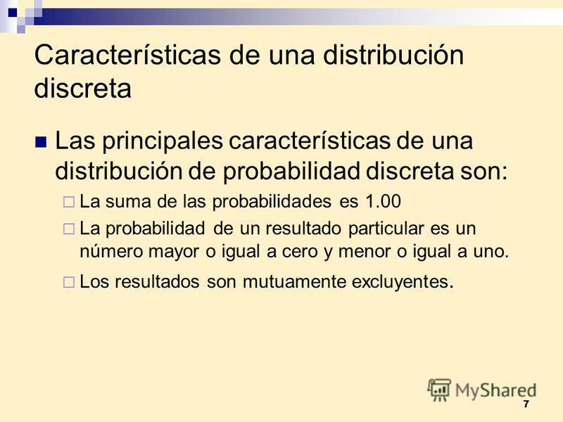 7 Características de una distribución discreta Las principales características de una distribución de probabilidad discreta son: La suma de las probabilidades es 1.00 La probabilidad de un resultado particular es un número mayor o igual a cero y meno