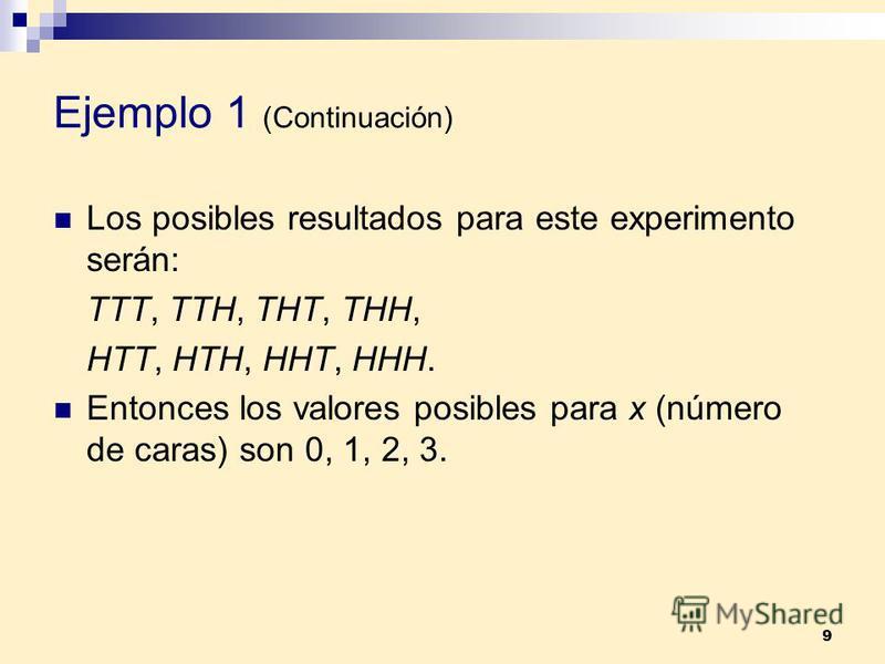 9 Ejemplo 1 (Continuación) Los posibles resultados para este experimento serán: TTT, TTH, THT, THH, HTT, HTH, HHT, HHH. Entonces los valores posibles para x (número de caras) son 0, 1, 2, 3.