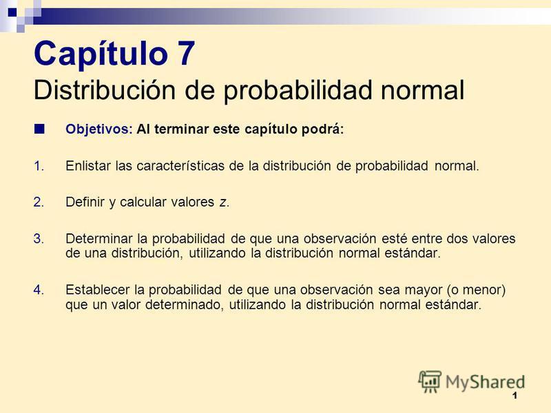 1 Capítulo 7 Distribución de probabilidad normal Objetivos: Al terminar este capítulo podrá: 1.Enlistar las características de la distribución de probabilidad normal. 2.Definir y calcular valores z. 3.Determinar la probabilidad de que una observación