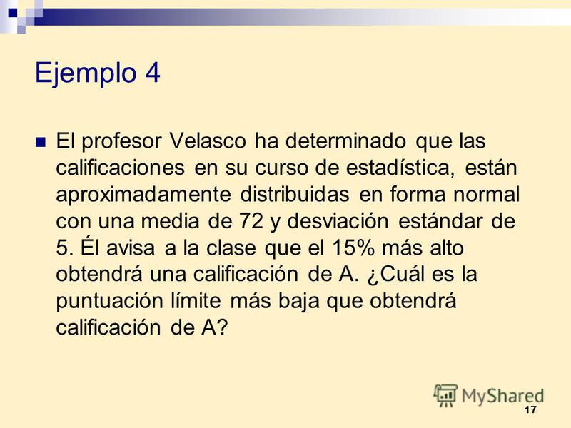 17 Ejemplo 4 El profesor Velasco ha determinado que las calificaciones en su curso de estadística, están aproximadamente distribuidas en forma normal con una media de 72 y desviación estándar de 5. Él avisa a la clase que el 15% más alto obtendrá una
