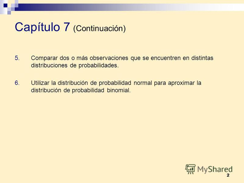2 Capítulo 7 (Continuación) 5.Comparar dos o más observaciones que se encuentren en distintas distribuciones de probabilidades. 6.Utilizar la distribución de probabilidad normal para aproximar la distribución de probabilidad binomial.