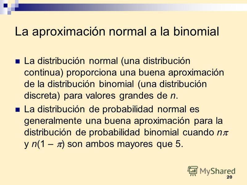 20 La aproximación normal a la binomial La distribución normal (una distribución continua) proporciona una buena aproximación de la distribución binomial (una distribución discreta) para valores grandes de n. La distribución de probabilidad normal es