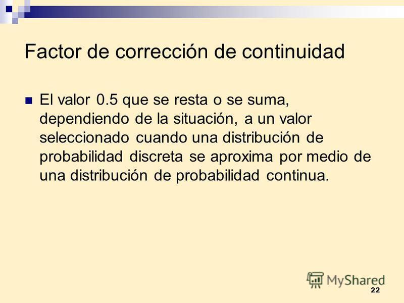 22 Factor de corrección de continuidad El valor 0.5 que se resta o se suma, dependiendo de la situación, a un valor seleccionado cuando una distribución de probabilidad discreta se aproxima por medio de una distribución de probabilidad continua.