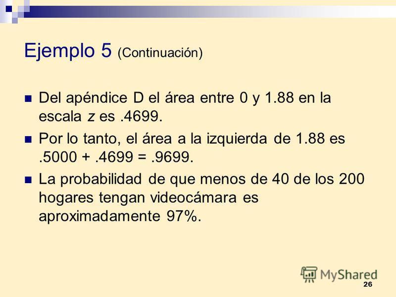 26 Ejemplo 5 (Continuación) Del apéndice D el área entre 0 y 1.88 en la escala z es.4699. Por lo tanto, el área a la izquierda de 1.88 es.5000 +.4699 =.9699. La probabilidad de que menos de 40 de los 200 hogares tengan videocámara es aproximadamente
