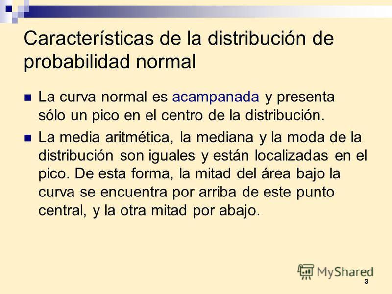 3 Características de la distribución de probabilidad normal La curva normal es acampanada y presenta sólo un pico en el centro de la distribución. La media aritmética, la mediana y la moda de la distribución son iguales y están localizadas en el pico