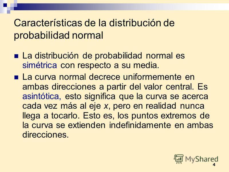 4 Características de la distribución de probabilidad normal La distribución de probabilidad normal es simétrica con respecto a su media. La curva normal decrece uniformemente en ambas direcciones a partir del valor central. Es asintótica, esto signif