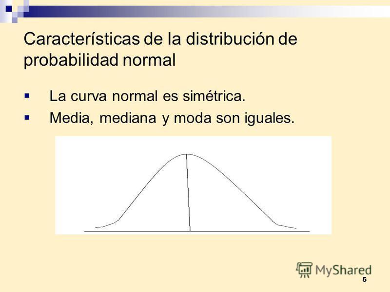 5 Características de la distribución de probabilidad normal La curva normal es simétrica. Media, mediana y moda son iguales.