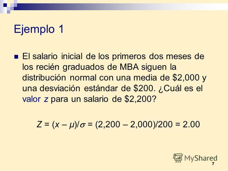 7 Ejemplo 1 El salario inicial de los primeros dos meses de los recién graduados de MBA siguen la distribución normal con una media de $2,000 y una desviación estándar de $200. ¿Cuál es el valor z para un salario de $2,200? Z = (x – µ)/ = (2,200 – 2,