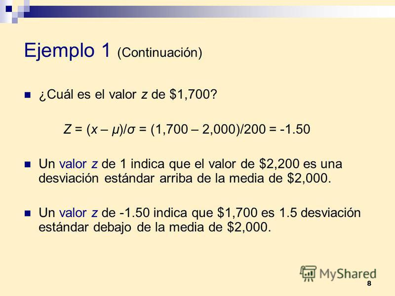 8 Ejemplo 1 (Continuación) ¿Cuál es el valor z de $1,700? Z = (x – µ)/σ = (1,700 – 2,000)/200 = -1.50 Un valor z de 1 indica que el valor de $2,200 es una desviación estándar arriba de la media de $2,000. Un valor z de -1.50 indica que $1,700 es 1.5